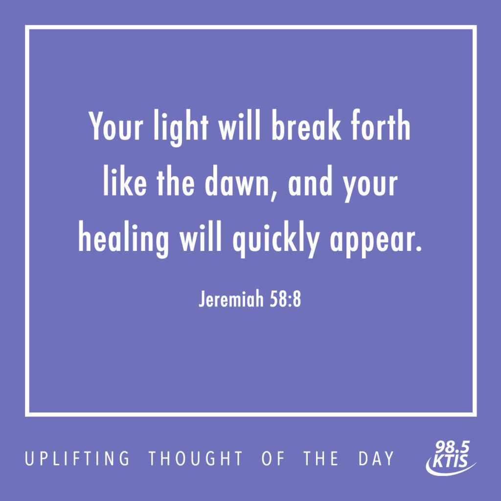 Your light will break forth like the dawn, and your healing will quickly appear.  Jeremiah 58:8